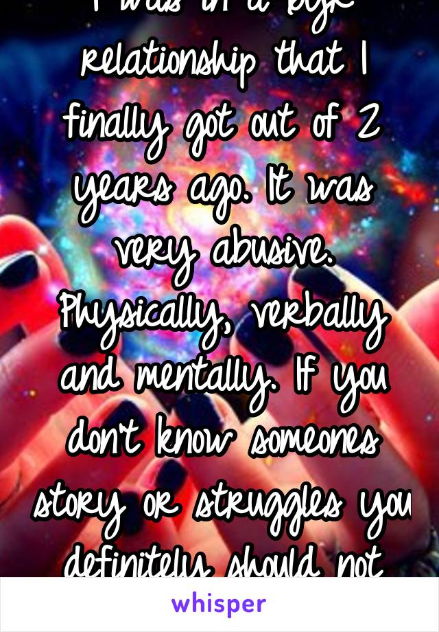 I was in a 6yr relationship that I finally got out of 2 years ago. It was very abusive. Physically, verbally and mentally. If you don't know someones story or struggles you definitely should not judge