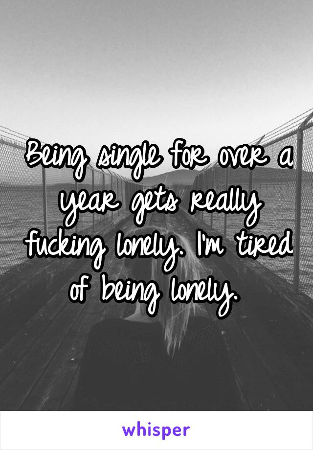 Being single for over a year gets really fucking lonely. I'm tired of being lonely.