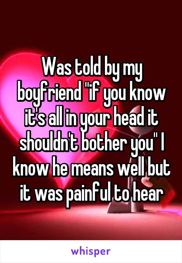 """Was told by my boyfriend """"if you know it's all in your head it shouldn't bother you"""" I know he means well but it was painful to hear"""