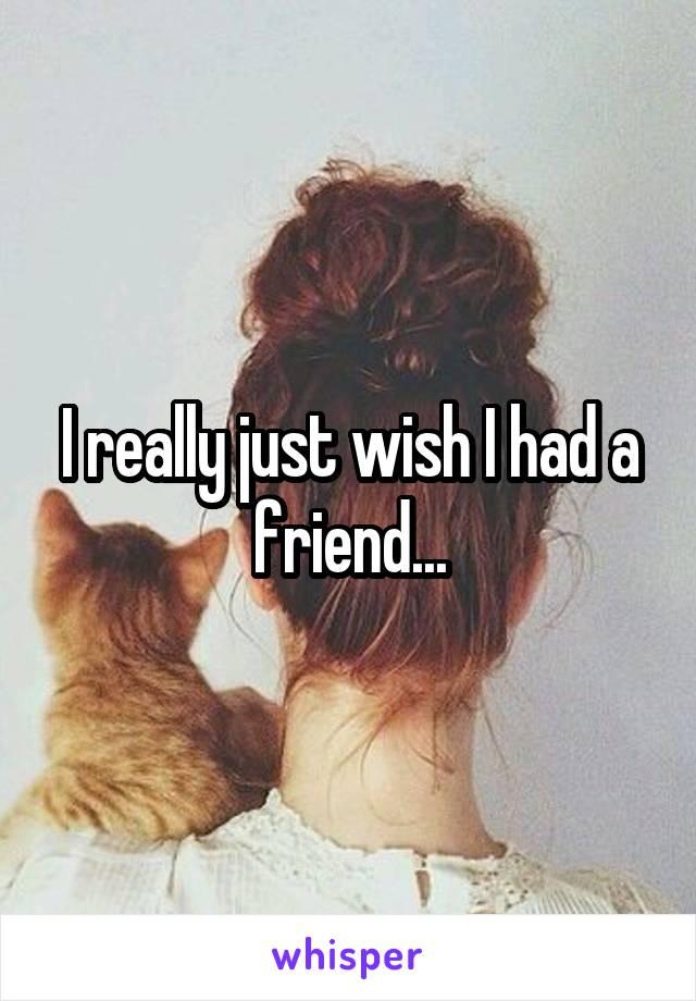 I really just wish I had a friend...