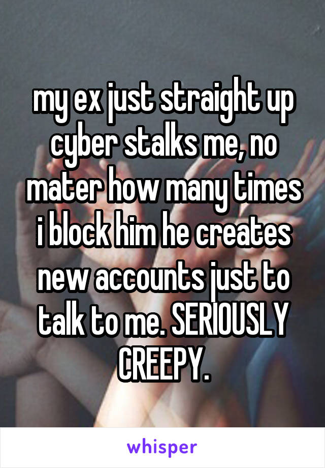 my ex just straight up cyber stalks me, no mater how many times i block him he creates new accounts just to talk to me. SERIOUSLY CREEPY.