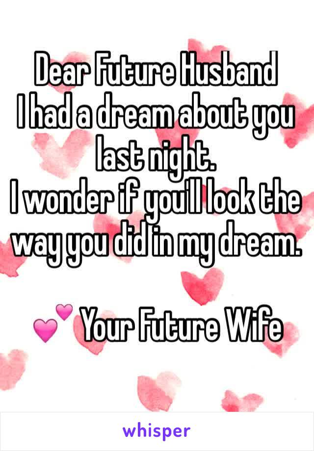 Dear Future Husband  I had a dream about you last night. I wonder if you'll look the way you did in my dream.  💕 Your Future Wife