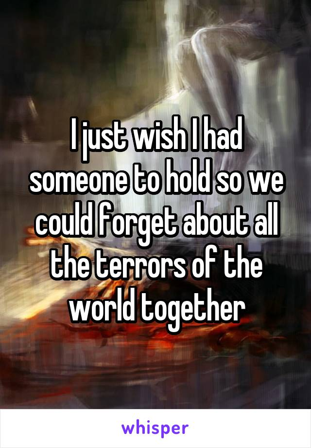 I just wish I had someone to hold so we could forget about all the terrors of the world together