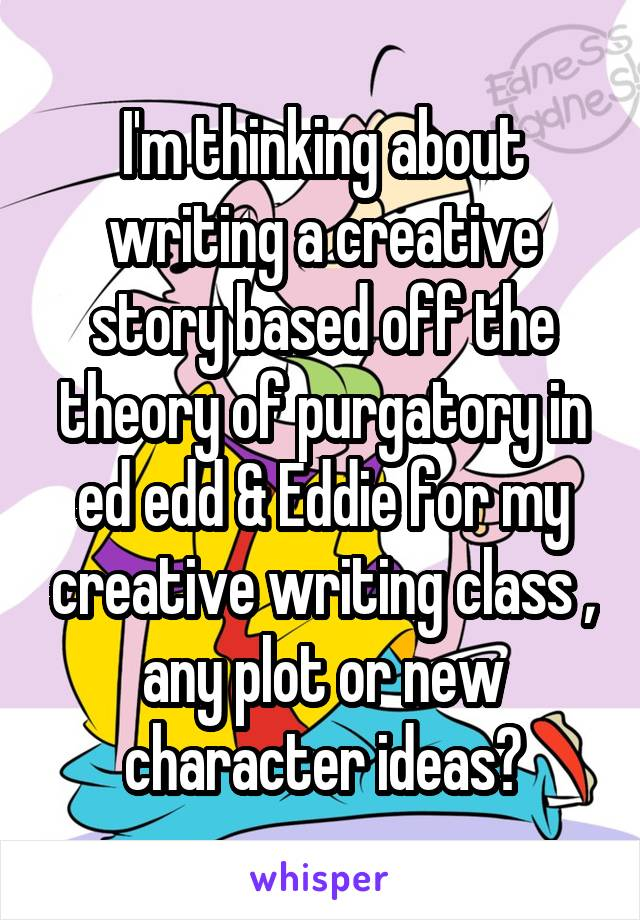 I'm thinking about writing a creative story based off the theory of purgatory in ed edd & Eddie for my creative writing class , any plot or new character ideas?