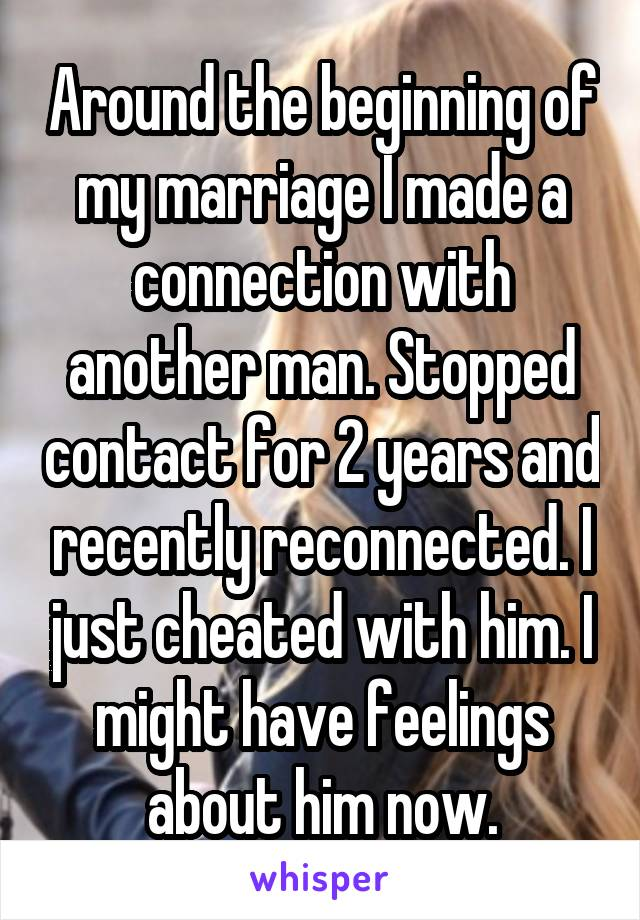 Around the beginning of my marriage I made a connection with another man. Stopped contact for 2 years and recently reconnected. I just cheated with him. I might have feelings about him now.