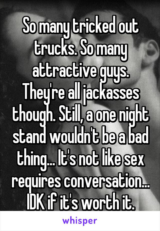 So many tricked out trucks. So many attractive guys. They're all jackasses though. Still, a one night stand wouldn't be a bad thing... It's not like sex requires conversation... IDK if it's worth it.