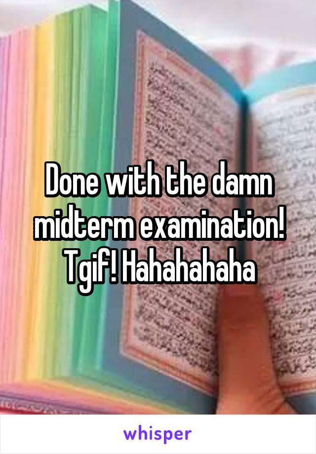 Done with the damn midterm examination! Tgif! Hahahahaha