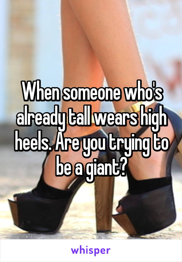 When someone who's already tall wears high heels. Are you trying to be a giant?