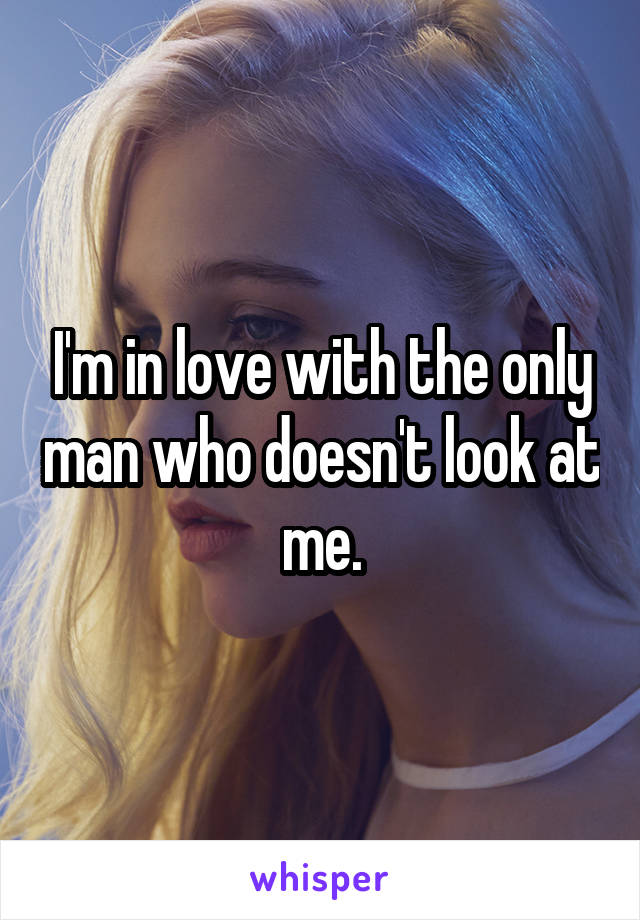 I'm in love with the only man who doesn't look at me.