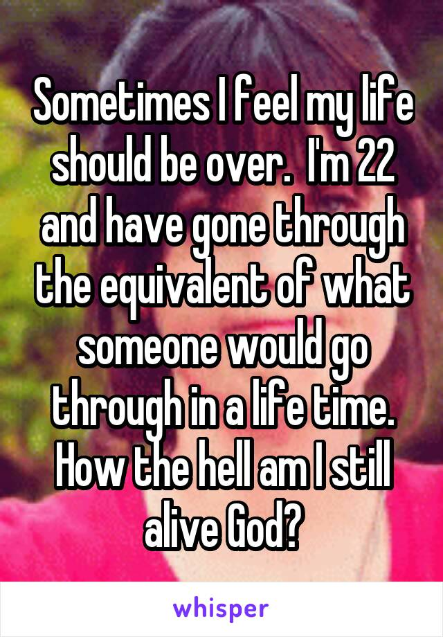 Sometimes I feel my life should be over.  I'm 22 and have gone through the equivalent of what someone would go through in a life time. How the hell am I still alive God?