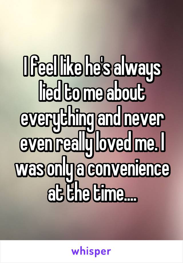 I feel like he's always lied to me about everything and never even really loved me. I was only a convenience at the time....