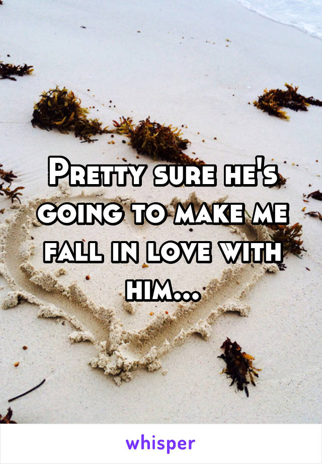 Pretty sure he's going to make me fall in love with him...
