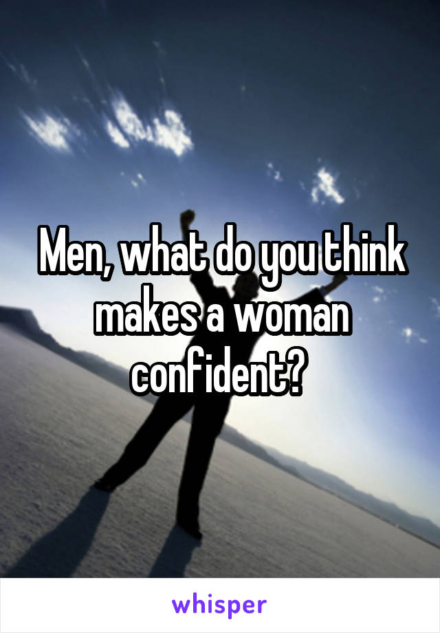 Men, what do you think makes a woman confident?