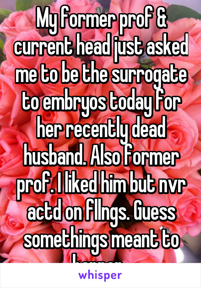 My former prof & current head just asked me to be the surrogate to embryos today for her recently dead husband. Also former prof. I liked him but nvr actd on fllngs. Guess somethings meant to happen.