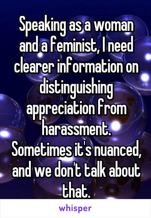 Speaking as a woman and a feminist, I need clearer information on distinguishing appreciation from harassment. Sometimes it's nuanced, and we don't talk about that.