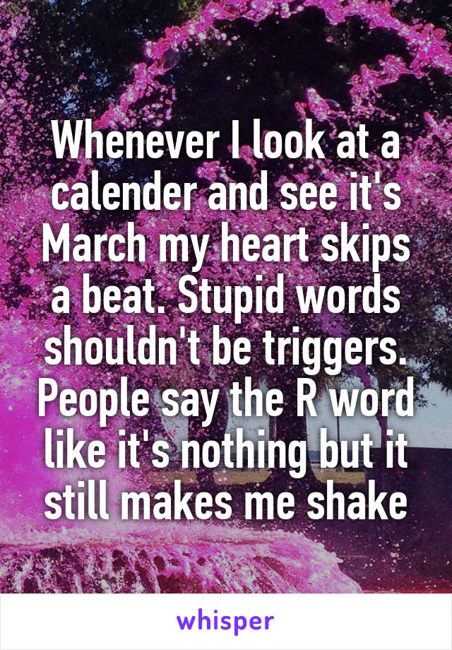 Whenever I look at a calender and see it's March my heart skips a beat. Stupid words shouldn't be triggers. People say the R word like it's nothing but it still makes me shake
