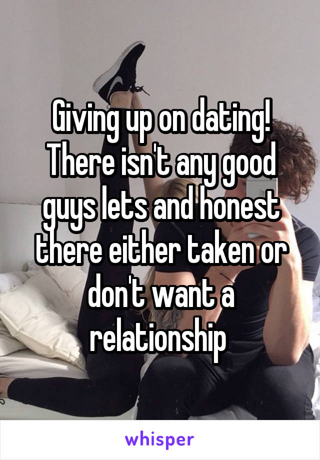 Giving up on dating! There isn't any good guys lets and honest there either taken or don't want a relationship
