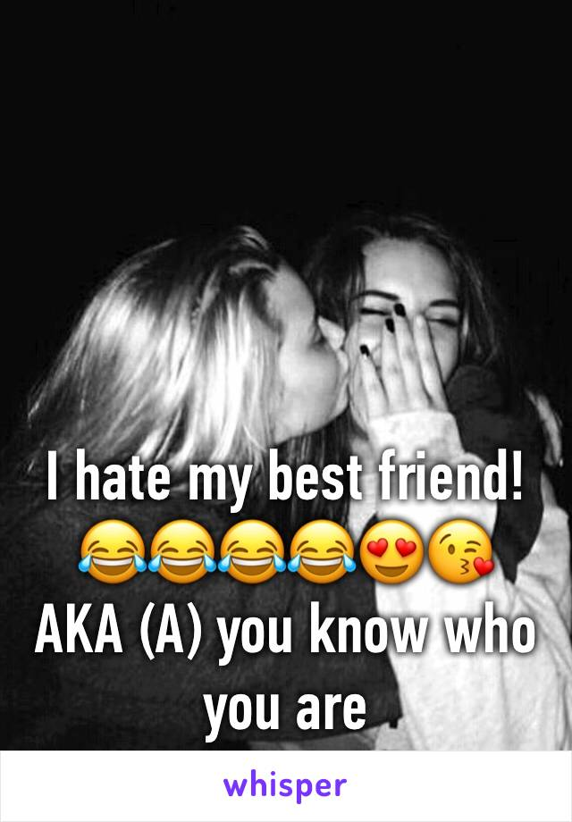 I hate my best friend!😂😂😂😂😍😘 AKA (A) you know who you are