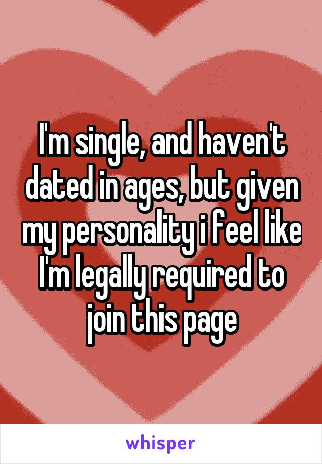 I'm single, and haven't dated in ages, but given my personality i feel like I'm legally required to join this page