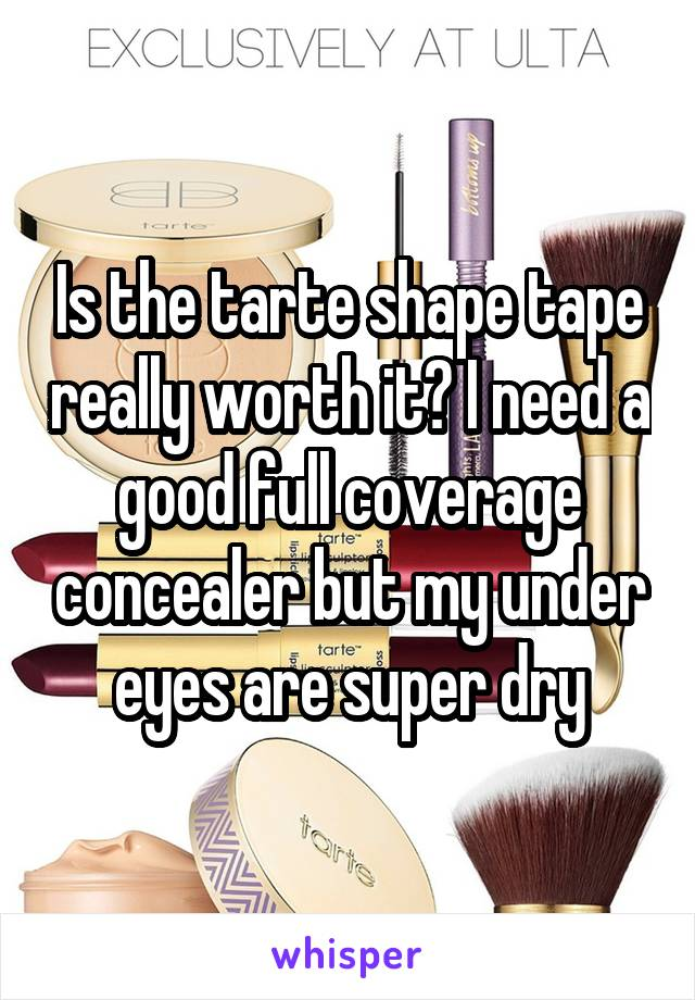 Is the tarte shape tape really worth it? I need a good full coverage concealer but my under eyes are super dry