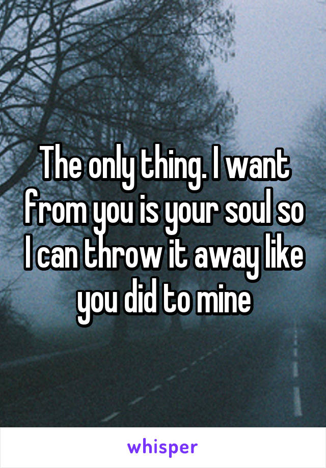 The only thing. I want from you is your soul so I can throw it away like you did to mine
