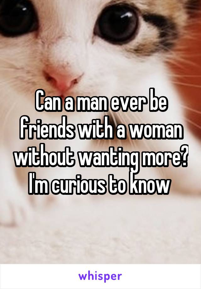 Can a man ever be friends with a woman without wanting more? I'm curious to know