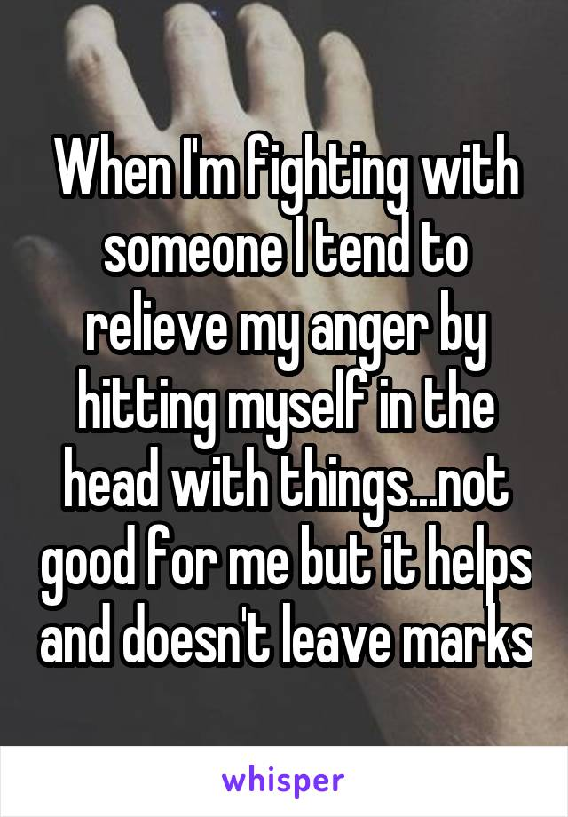 When I'm fighting with someone I tend to relieve my anger by hitting myself in the head with things...not good for me but it helps and doesn't leave marks