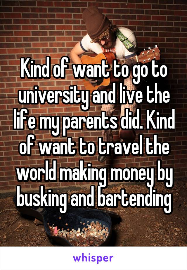 Kind of want to go to university and live the life my parents did. Kind of want to travel the world making money by busking and bartending