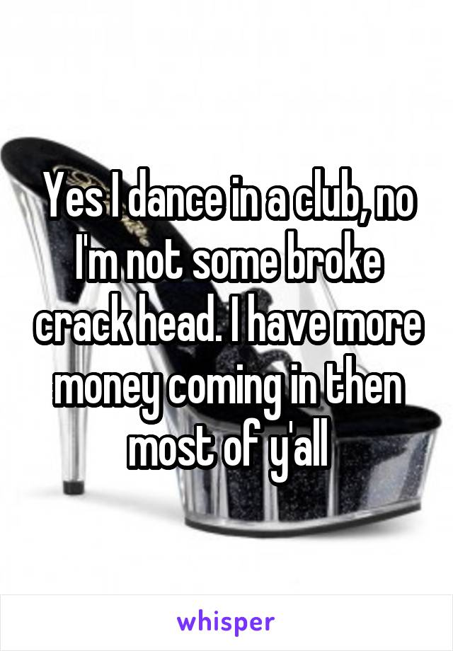 Yes I dance in a club, no I'm not some broke crack head. I have more money coming in then most of y'all