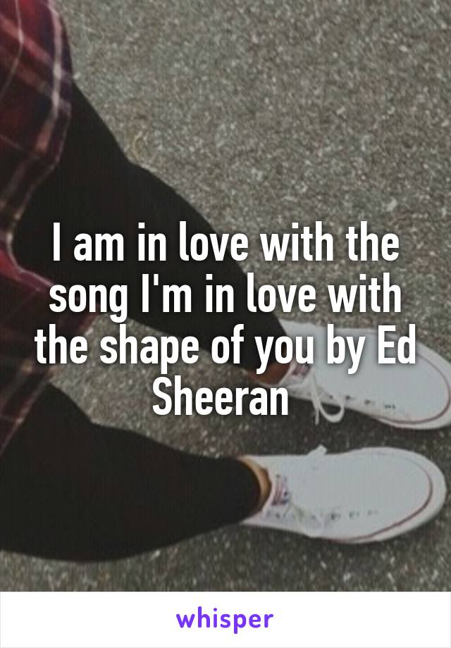 I am in love with the song I'm in love with the shape of you by Ed Sheeran