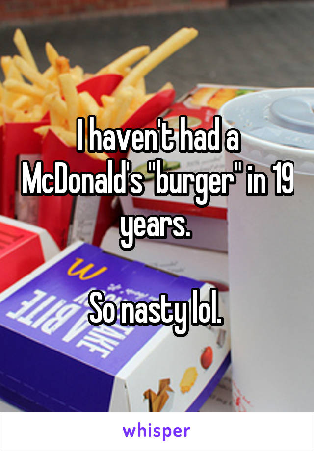 """I haven't had a McDonald's """"burger"""" in 19 years.   So nasty lol."""