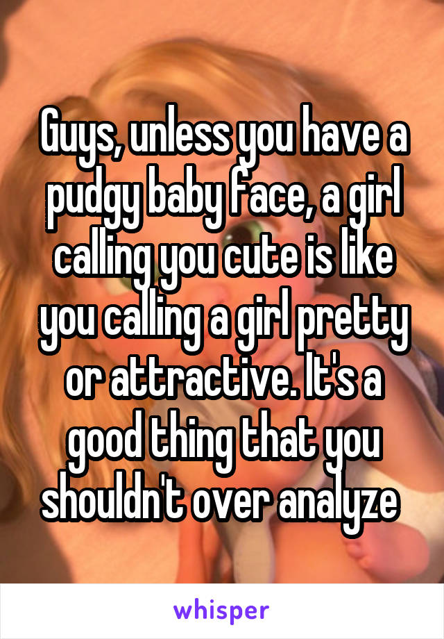 Guys, unless you have a pudgy baby face, a girl calling you cute is like you calling a girl pretty or attractive. It's a good thing that you shouldn't over analyze