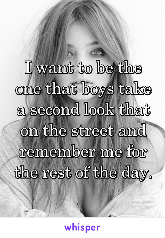 I want to be the one that boys take a second look that on the street and remember me for the rest of the day.