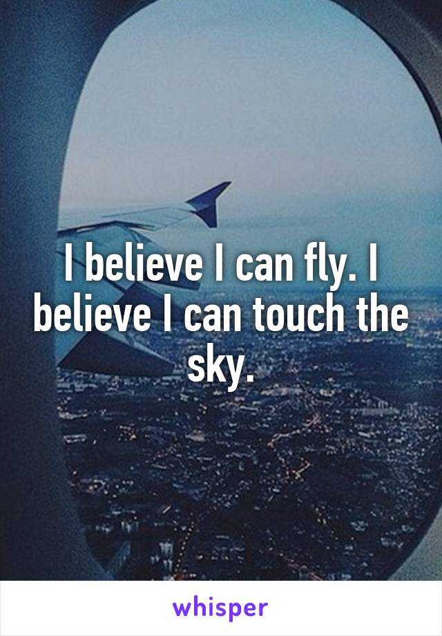 I believe I can fly. I believe I can touch the sky.
