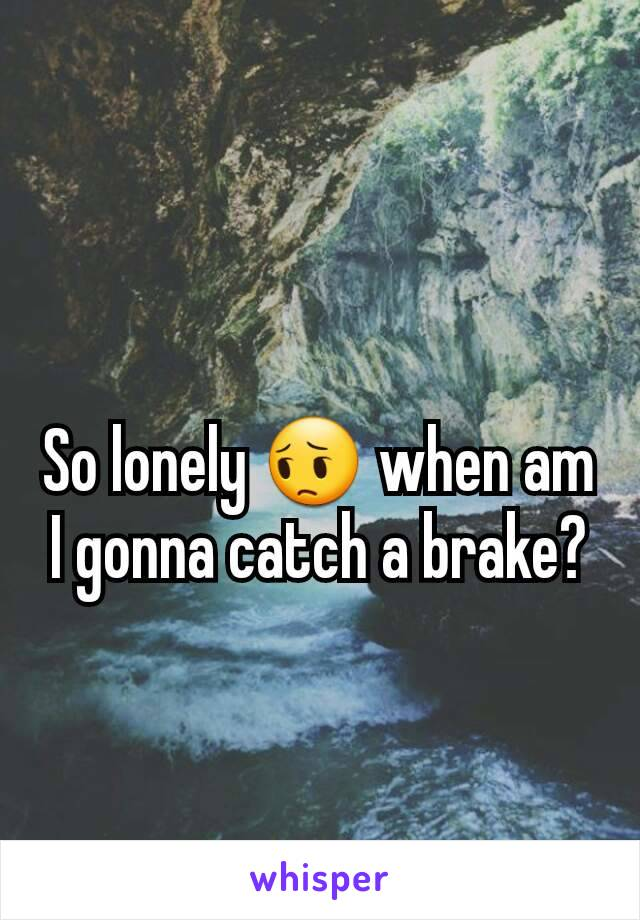 So lonely 😔 when am I gonna catch a brake?
