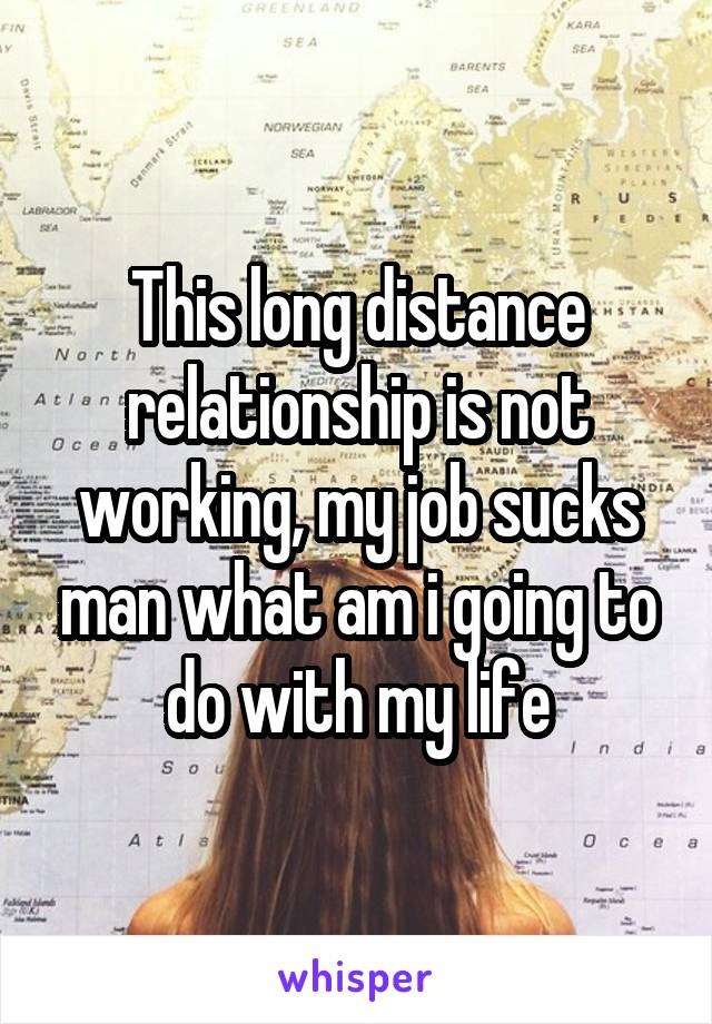This long distance relationship is not working, my job sucks man what am i going to do with my life
