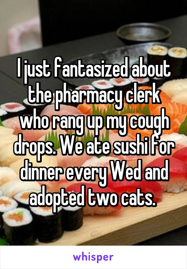 I just fantasized about the pharmacy clerk who rang up my cough drops. We ate sushi for dinner every Wed and adopted two cats.