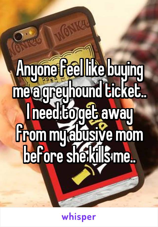 Anyone feel like buying me a greyhound ticket.. I need to get away from my abusive mom before she kills me..