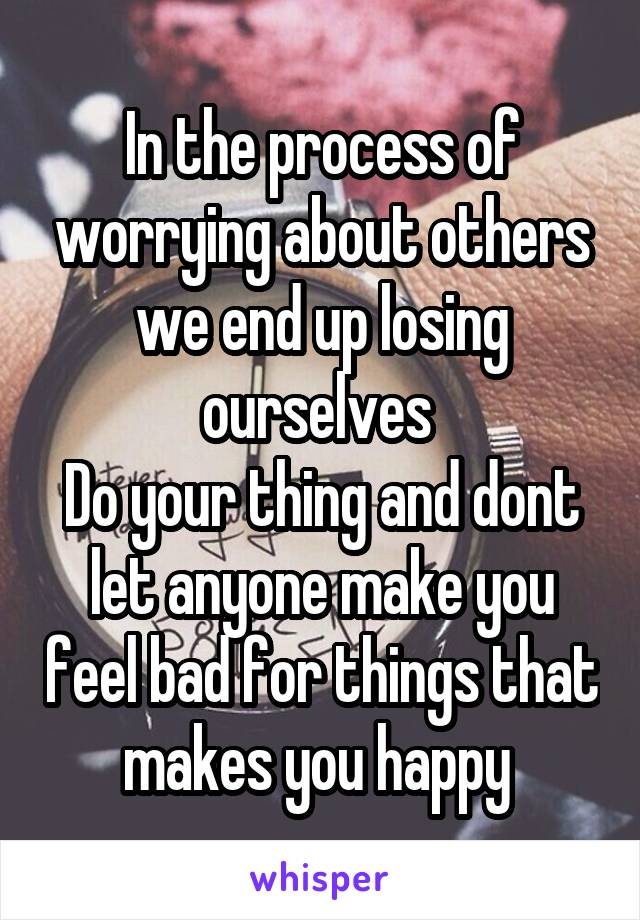 In the process of worrying about others we end up losing ourselves  Do your thing and dont let anyone make you feel bad for things that makes you happy