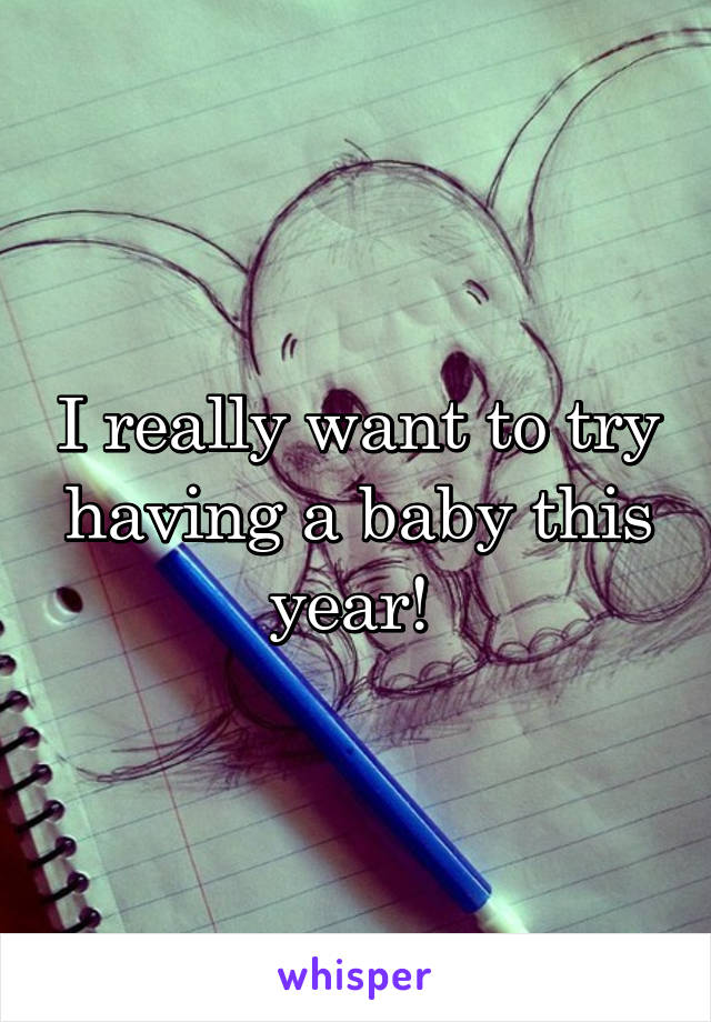 I really want to try having a baby this year!