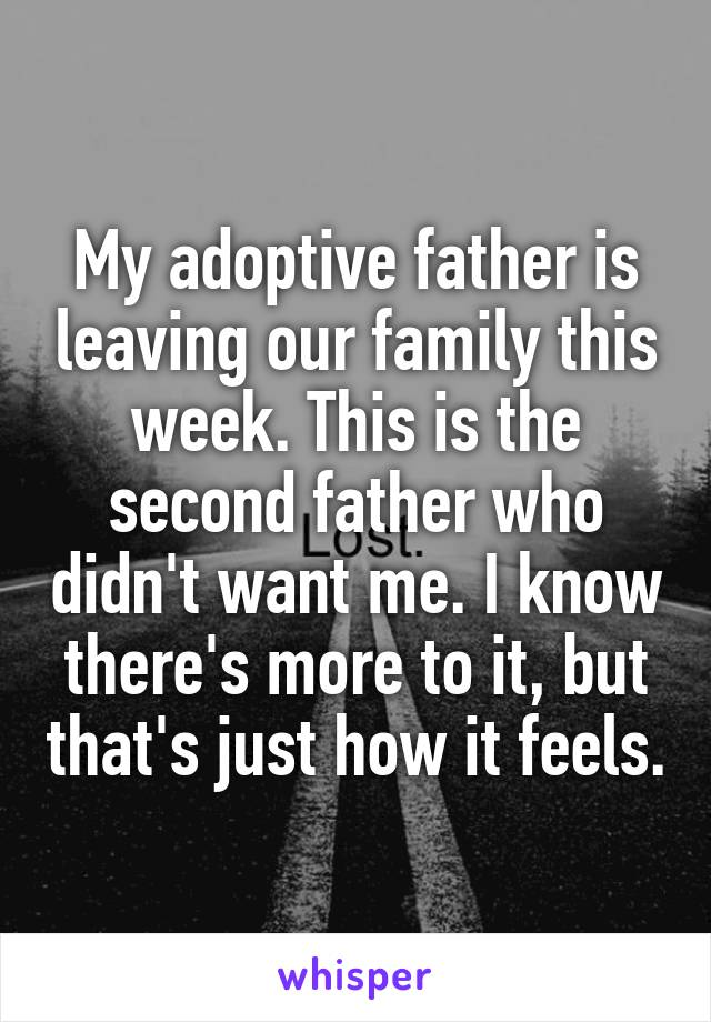 My adoptive father is leaving our family this week. This is the second father who didn't want me. I know there's more to it, but that's just how it feels.