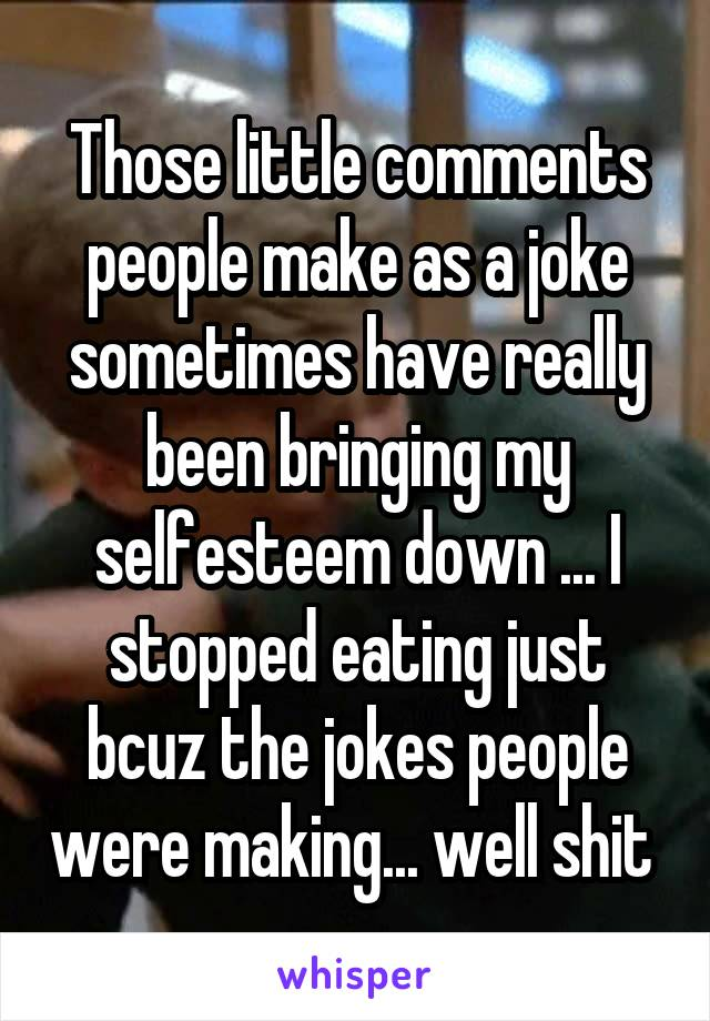 Those little comments people make as a joke sometimes have really been bringing my selfesteem down ... I stopped eating just bcuz the jokes people were making... well shit