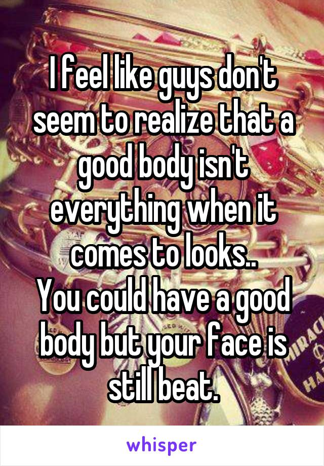 I feel like guys don't seem to realize that a good body isn't everything when it comes to looks.. You could have a good body but your face is still beat.