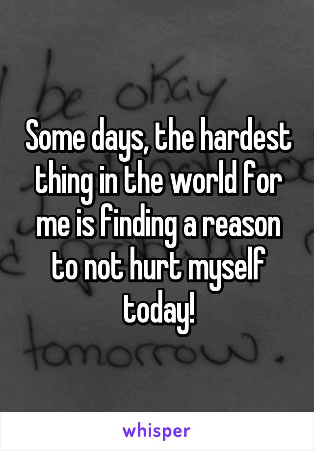 Some days, the hardest thing in the world for me is finding a reason to not hurt myself today!