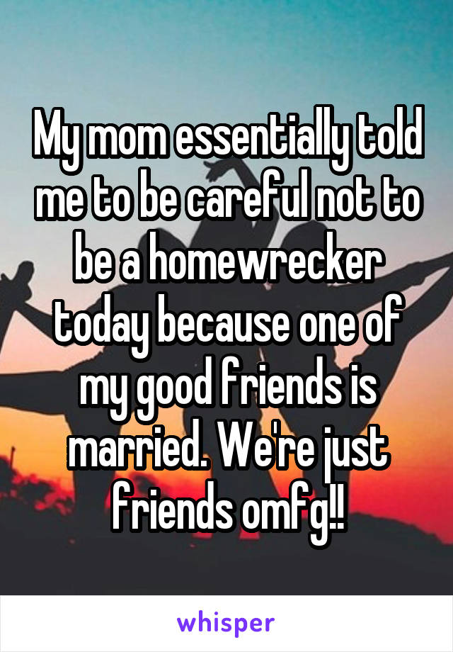 My mom essentially told me to be careful not to be a homewrecker today because one of my good friends is married. We're just friends omfg!!