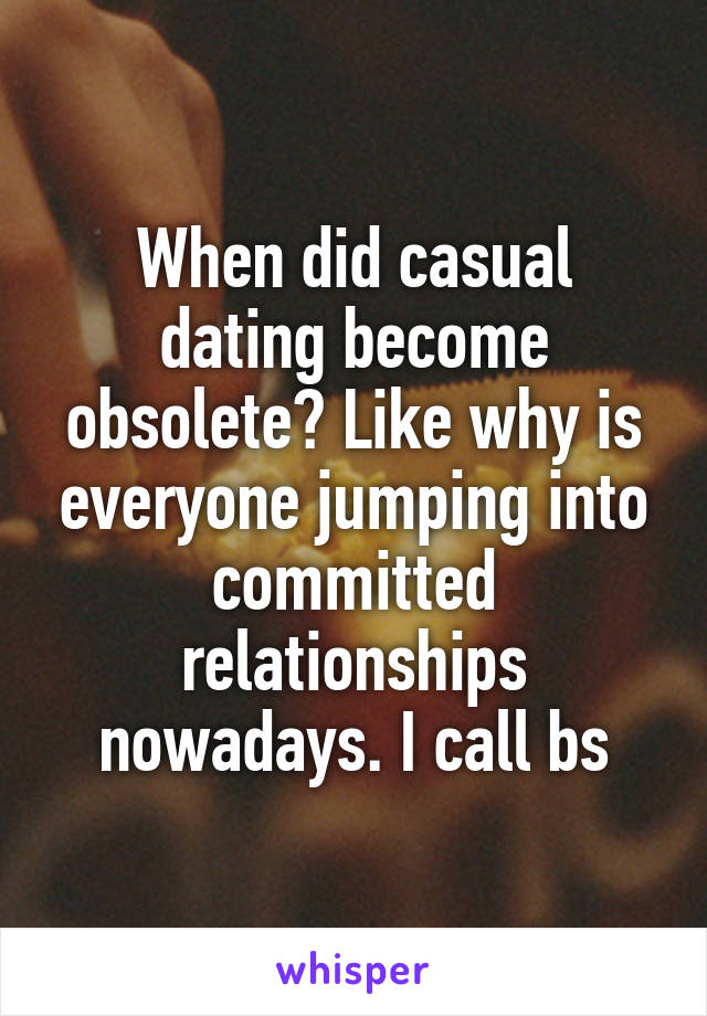 When did casual dating become obsolete? Like why is everyone jumping into committed relationships nowadays. I call bs