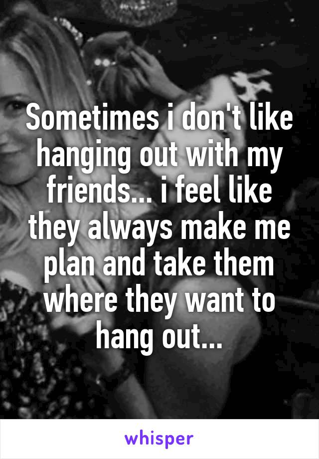 Sometimes i don't like hanging out with my friends... i feel like they always make me plan and take them where they want to hang out...