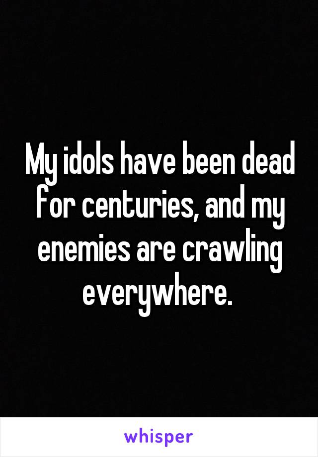 My idols have been dead for centuries, and my enemies are crawling everywhere.