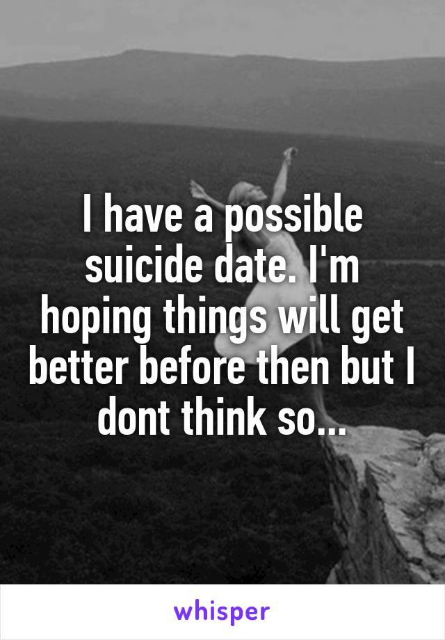 I have a possible suicide date. I'm hoping things will get better before then but I dont think so...