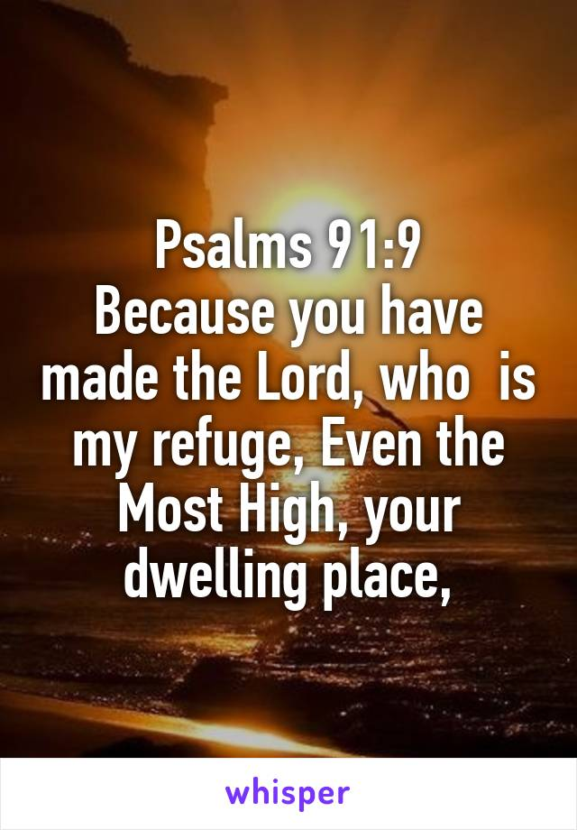 Psalms 91:9 Because you have made the Lord, who  is my refuge, Even the Most High, your dwelling place,